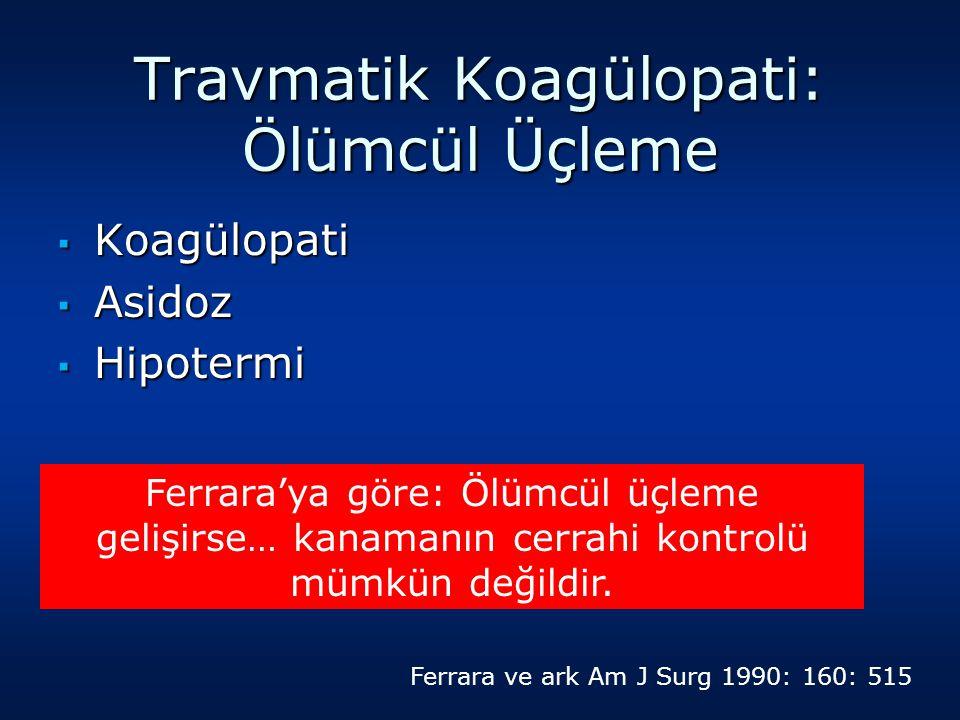 Travmatik Koagülopati: Ölümcül Üçleme ▪ Koagülopati ▪ Asidoz ▪ Hipotermi Ferrara'ya göre: Ölümcül üçleme gelişirse… kanamanın cerrahi kontrolü mümkün değildir.