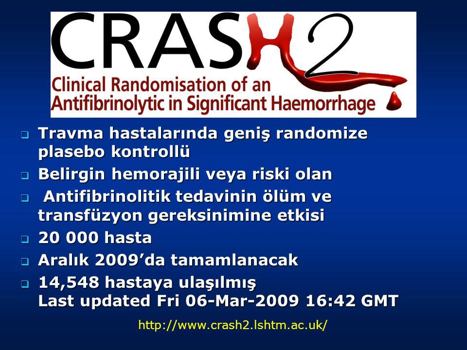 Travma hastalarında geniş randomize plasebo kontrollü  Belirgin hemorajili veya riski olan  Antifibrinolitik tedavinin ölüm ve transfüzyon gereksinimine etkisi  20 000 hasta  Aralık 2009'da tamamlanacak  14,548 hastaya ulaşılmış Last updated Fri 06-Mar-2009 16:42 GMT http://www.crash2.lshtm.ac.uk/