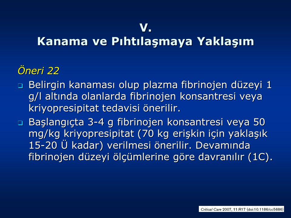 V. Kanama ve Pıhtılaşmaya Yaklaşım Öneri 22  Belirgin kanaması olup plazma fibrinojen düzeyi 1 g/l altında olanlarda fibrinojen konsantresi veya kriy