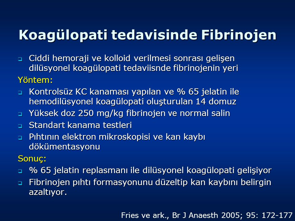 Koagülopati tedavisinde Fibrinojen  Ciddi hemoraji ve kolloid verilmesi sonrası gelişen dilüsyonel koagülopati tedaviisnde fibrinojenin yeri Yöntem:  Kontrolsüz KC kanaması yapılan ve % 65 jelatin ile hemodilüsyonel koagülopati oluşturulan 14 domuz  Yüksek doz 250 mg/kg fibrinojen ve normal salin  Standart kanama testleri  Pıhtının elektron mikroskopisi ve kan k a ybı dökümentasyonu Sonuç:  % 65 jelatin replasmanı ile dilüsyonel koagülopati gelişiyor  Fibrinojen pıhtı formasyonunu düzeltip kan kaybını belirgin azaltıyor.