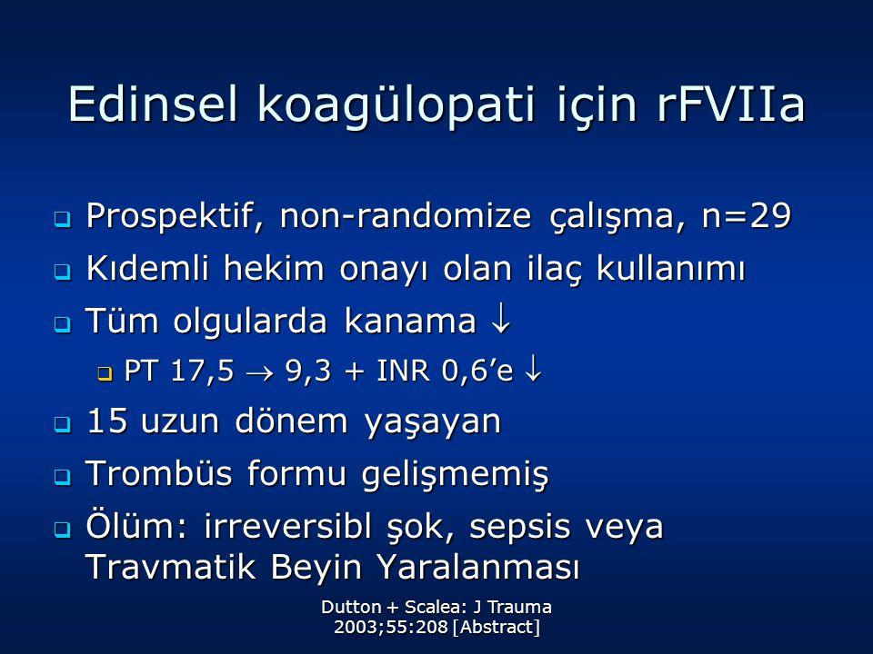 Dutton + Scalea: J Trauma 2003;55:208 [Abstract] Edinsel koagülopati için rFVIIa  Prospektif, non-randomize çalışma, n=29  Kıdemli hekim onayı olan ilaç kullanımı  Tüm olgularda kanama   PT 17,5  9,3 + INR 0,6'e   15 uzun dönem yaşayan  Trombüs formu gelişmemiş  Ölüm: irreversibl şok, sepsis veya Travmatik Beyin Yaralanması