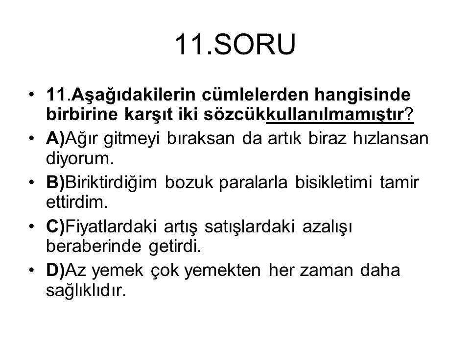 11.SORU 11.Aşağıdakilerin cümlelerden hangisinde birbirine karşıt iki sözcükkullanılmamıştır? A)Ağır gitmeyi bıraksan da artık biraz hızlansan diyorum