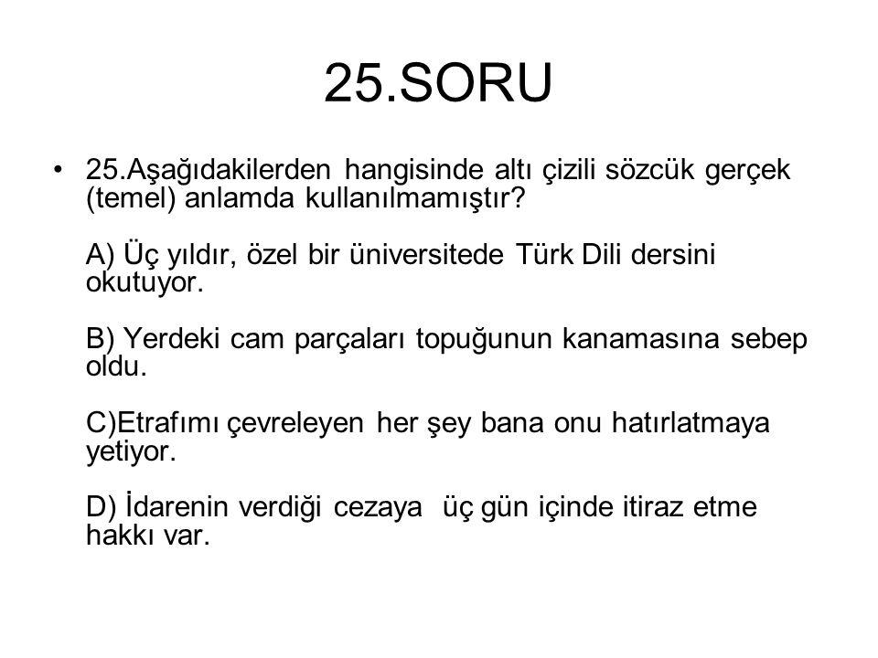 25.SORU 25.Aşağıdakilerden hangisinde altı çizili sözcük gerçek (temel) anlamda kullanılmamıştır? A) Üç yıldır, özel bir üniversitede Türk Dili dersin