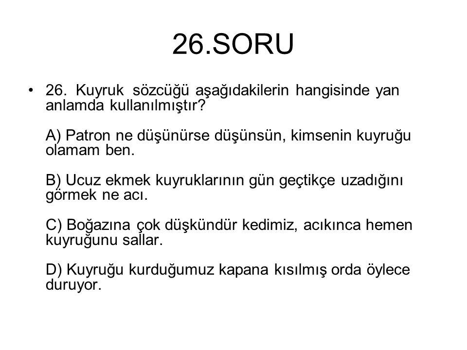 26.SORU 26. Kuyruk sözcüğü aşağıdakilerin hangisinde yan anlamda kullanılmıştır? A) Patron ne düşünürse düşünsün, kimsenin kuyruğu olamam ben. B) Ucuz