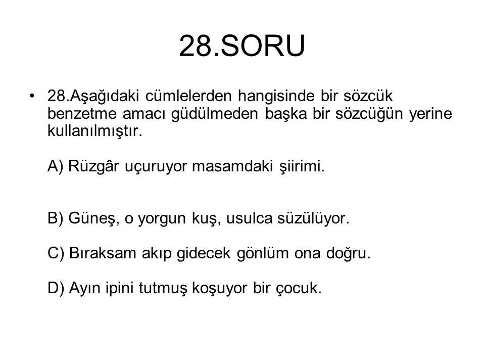 28.SORU 28.Aşağıdaki cümlelerden hangisinde bir sözcük benzetme amacı güdülmeden başka bir sözcüğün yerine kullanılmıştır. A) Rüzgâr uçuruyor masamdak