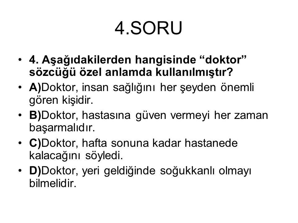 """4.SORU 4. Aşağıdakilerden hangisinde """"doktor"""" sözcüğü özel anlamda kullanılmıştır? A)Doktor, insan sağlığını her şeyden önemli gören kişidir. B)Doktor"""