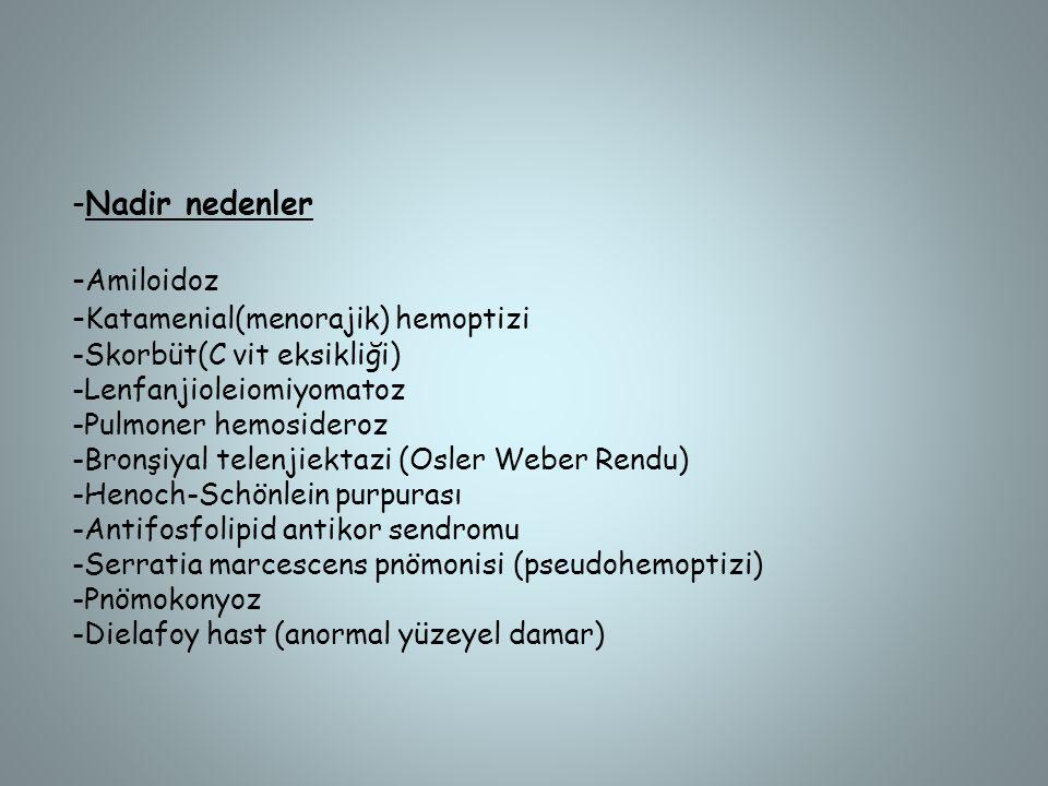 -Nadir nedenler - Amiloidoz - Katamenial(menorajik) hemoptizi -Skorbüt(C vit eksikliği) -Lenfanjioleiomiyomatoz -Pulmoner hemosideroz -Bronşiyal telen