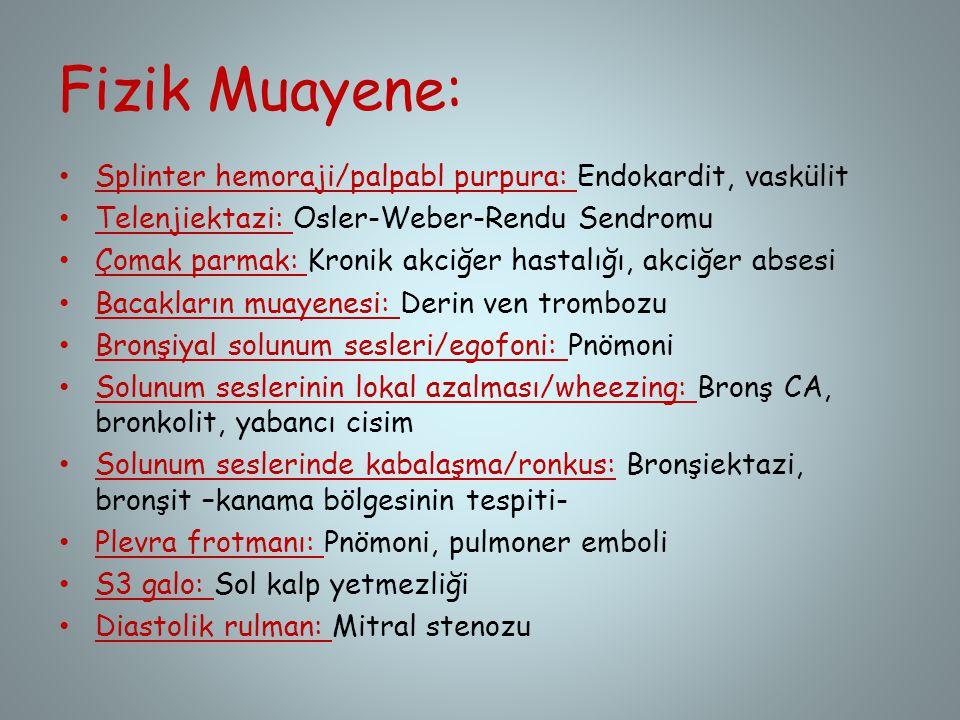 Fizik Muayene: Splinter hemoraji/palpabl purpura: Endokardit, vaskülit Telenjiektazi: Osler-Weber-Rendu Sendromu Çomak parmak: Kronik akciğer hastalığ