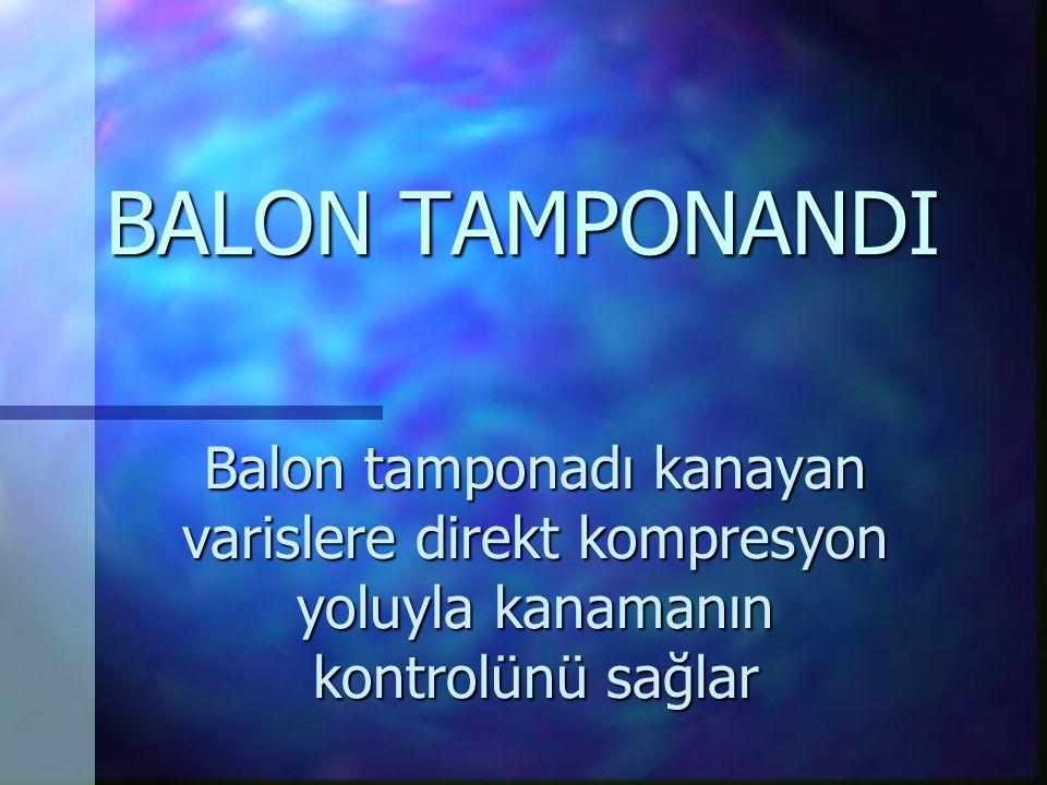 BALON TAMPONANDI Balon tamponadı kanayan varislere direkt kompresyon yoluyla kanamanın kontrolünü sağlar