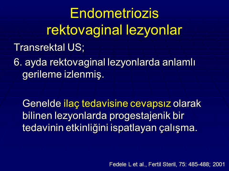 Endometriozis rektovaginal lezyonlar Transrektal US; 6. ayda rektovaginal lezyonlarda anlamlı gerileme izlenmiş. Genelde ilaç tedavisine cevapsız olar