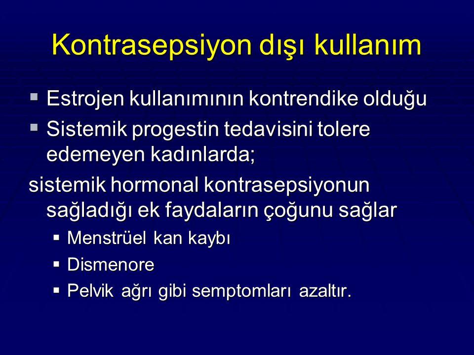 Kontrasepsiyon dışı kullanım  Estrojen kullanımının kontrendike olduğu  Sistemik progestin tedavisini tolere edemeyen kadınlarda; sistemik hormonal