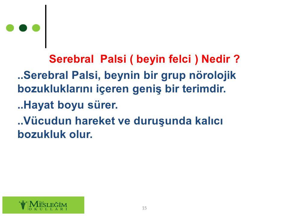 Serebral Palsi ( beyin felci ) Nedir ?..Serebral Palsi, beynin bir grup nörolojik bozukluklarını içeren geniş bir terimdir...Hayat boyu sürer...Vücudu