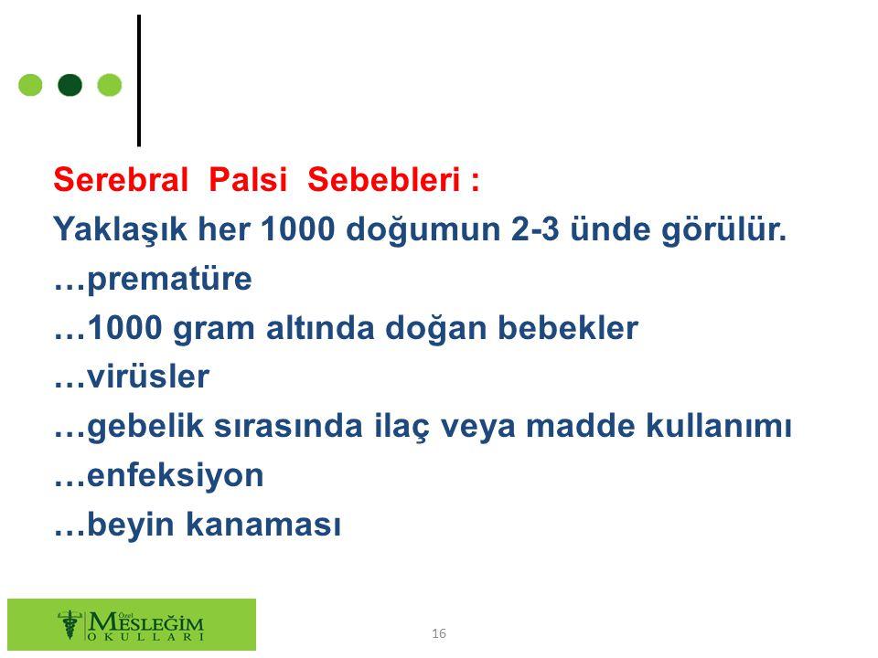 Serebral Palsi Sebebleri : Yaklaşık her 1000 doğumun 2-3 ünde görülür. …prematüre …1000 gram altında doğan bebekler …virüsler …gebelik sırasında ilaç