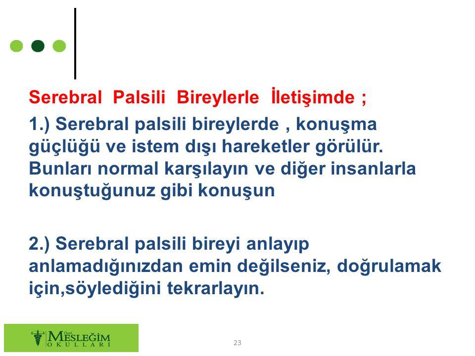 Serebral Palsili Bireylerle İletişimde ; 1.) Serebral palsili bireylerde, konuşma güçlüğü ve istem dışı hareketler görülür. Bunları normal karşılayın