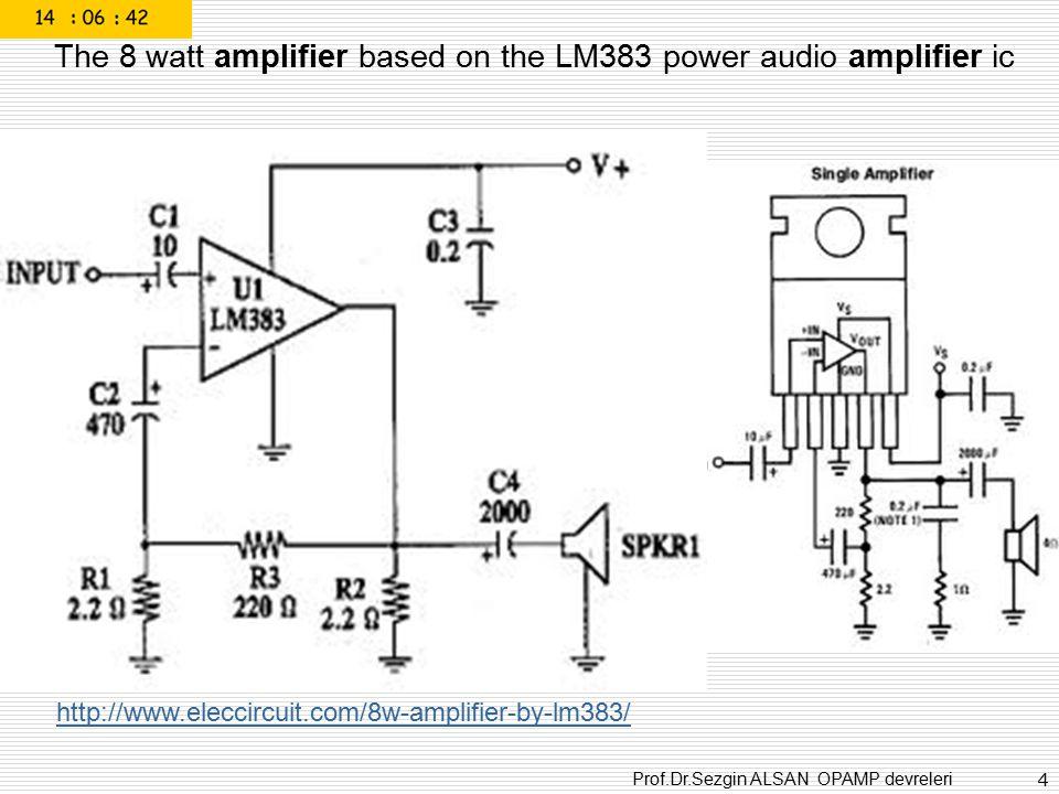 Prof.Dr.Sezgin ALSAN OPAMP devreleri 4 The 8 watt amplifier based on the LM383 power audio amplifier ic http://www.eleccircuit.com/8w-amplifier-by-lm3