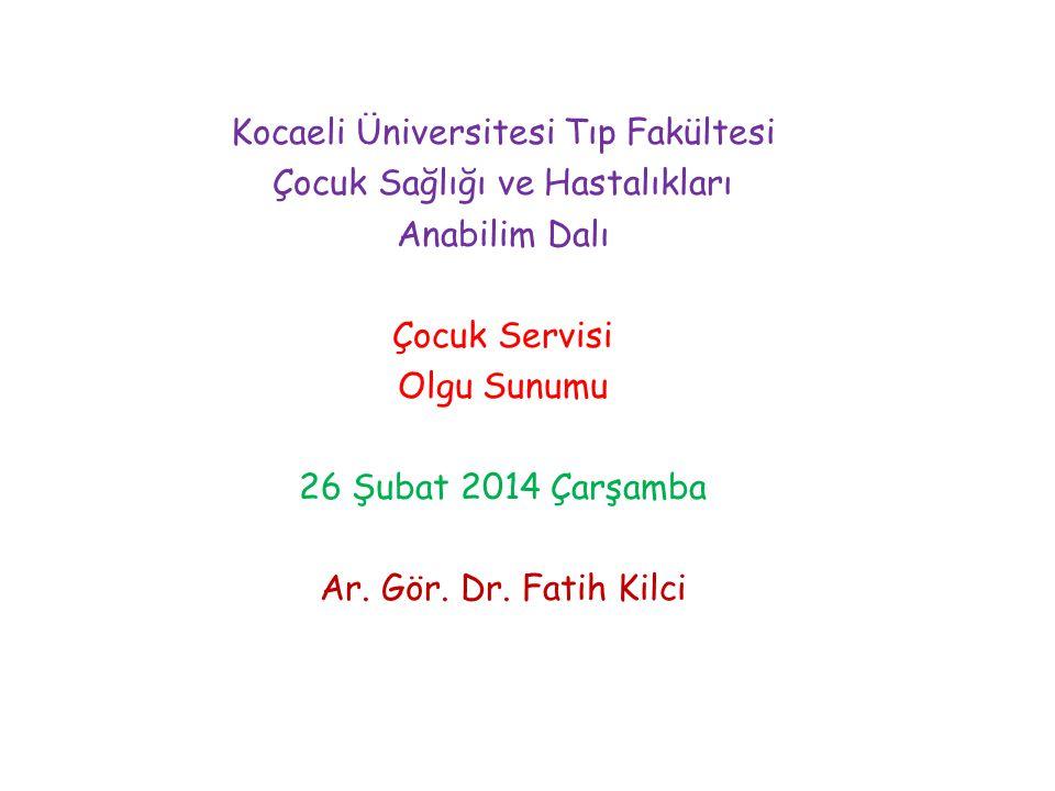 Kocaeli Üniversitesi Tıp Fakültesi Çocuk Sağlığı ve Hastalıkları Anabilim Dalı Çocuk Servisi Olgu Sunumu 26 Şubat 2014 Çarşamba Ar.