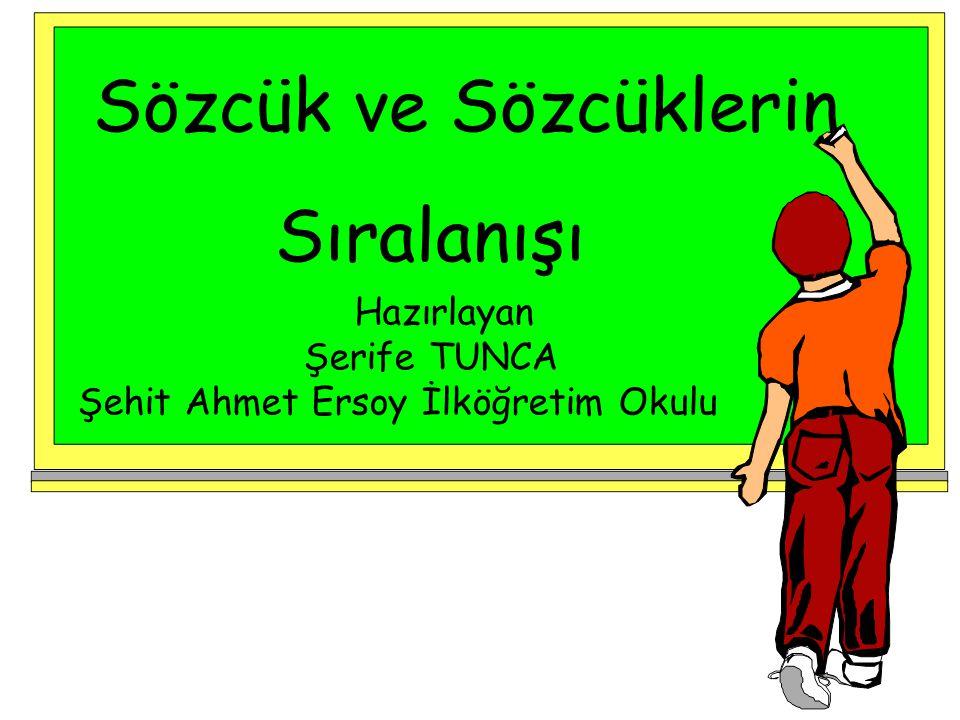 Sözcük ve Sözcüklerin Sıralanışı Hazırlayan Şerife TUNCA Şehit Ahmet Ersoy İlköğretim Okulu