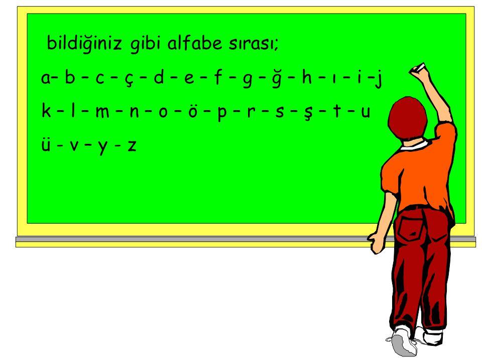 bildiğiniz gibi alfabe sırası; a– b – c – ç – d – e – f – g – ğ – h – ı – i –j k – l – m – n – o – ö – p – r – s – ş – t – u ü - v – y - z