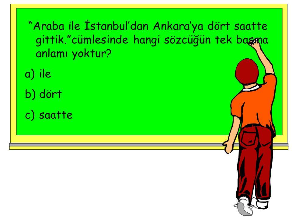 """""""Araba ile İstanbul'dan Ankara'ya dört saatte gittik.""""cümlesinde hangi sözcüğün tek başına anlamı yoktur? a) ile b) dört c) saatte"""