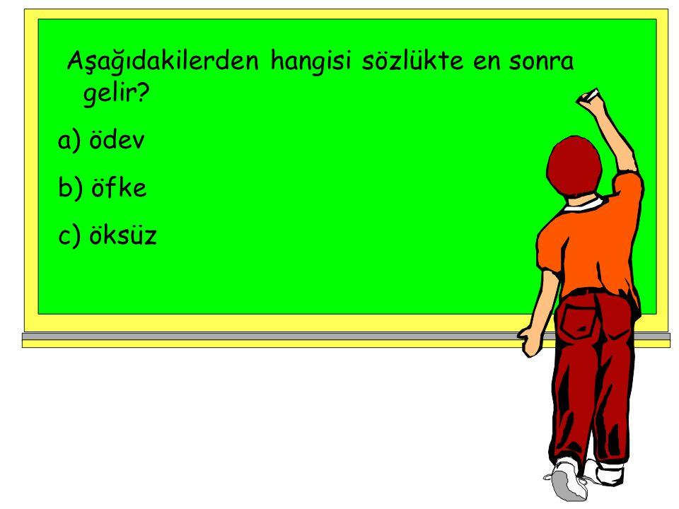 Aşağıdakilerden hangisi sözlükte en sonra gelir? a) ödev b) öfke c) öksüz