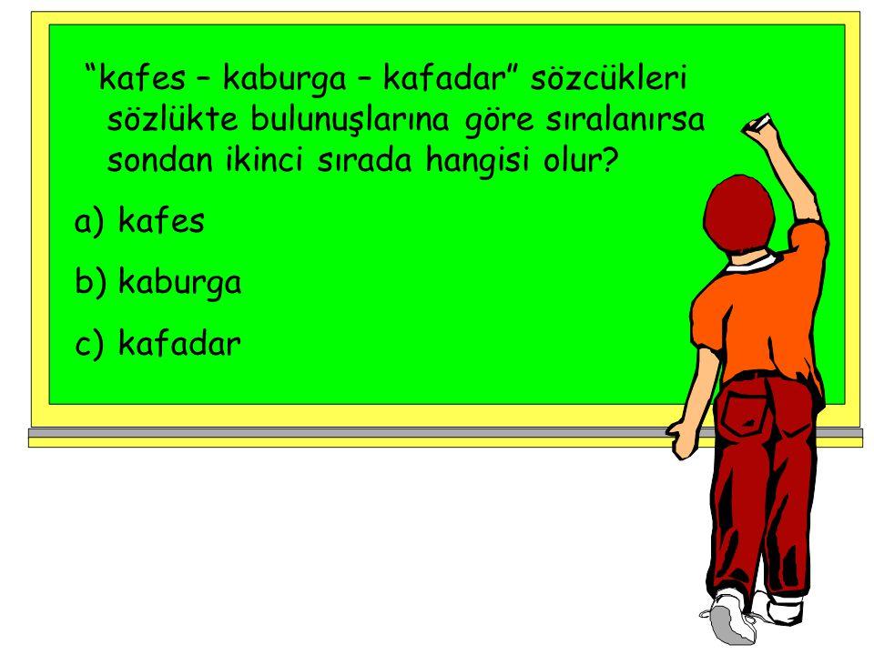 """""""kafes – kaburga – kafadar"""" sözcükleri sözlükte bulunuşlarına göre sıralanırsa sondan ikinci sırada hangisi olur? a) kafes b) kaburga c) kafadar"""