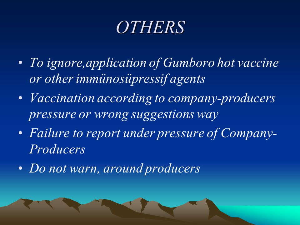 OTHERS To ignore,application of Gumboro hot vaccine or other immünosüpressif agents Vaccination according to company-producers pressure or wrong suggestions way Failure to report under pressure of Company- Producers Do not warn, around producers