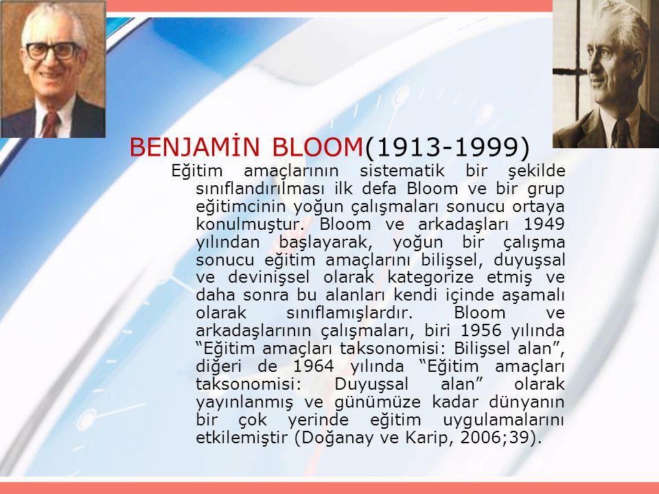 BENJAMİN BLOOM(1913-1999) Eğitim amaçlarının sistematik bir şekilde sınıflandırılması ilk defa Bloom ve bir grup eğitimcinin yoğun çalışmaları sonucu