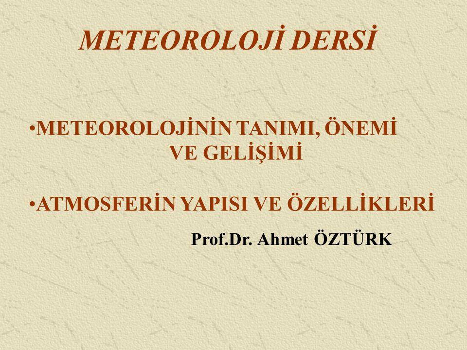 METEOROLOJİ DERSİ METEOROLOJİNİN TANIMI, ÖNEMİ VE GELİŞİMİ ATMOSFERİN YAPISI VE ÖZELLİKLERİ Prof.Dr. Ahmet ÖZTÜRK