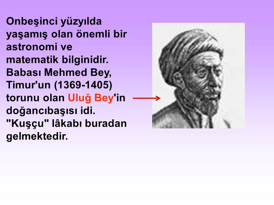 Onbeşinci yüzyılda yaşamış olan önemli bir astronomi ve matematik bilginidir. Babası Mehmed Bey, Timur'un (1369-1405) torunu olan Uluğ Bey'in doğancıb