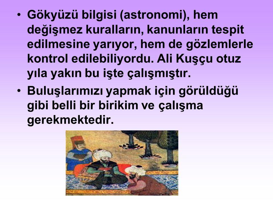 Gökyüzü bilgisi (astronomi), hem değişmez kuralların, kanunların tespit edilmesine yarıyor, hem de gözlemlerle kontrol edilebiliyordu. Ali Kuşçu otuz