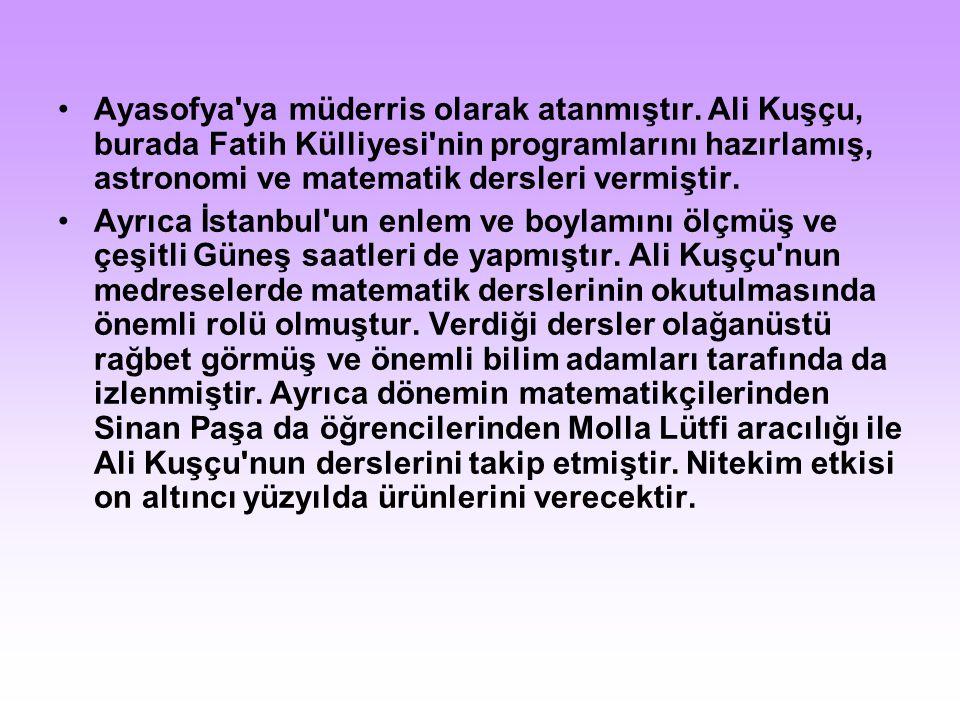 Ayasofya'ya müderris olarak atanmıştır. Ali Kuşçu, burada Fatih Külliyesi'nin programlarını hazırlamış, astronomi ve matematik dersleri vermiştir. Ayr