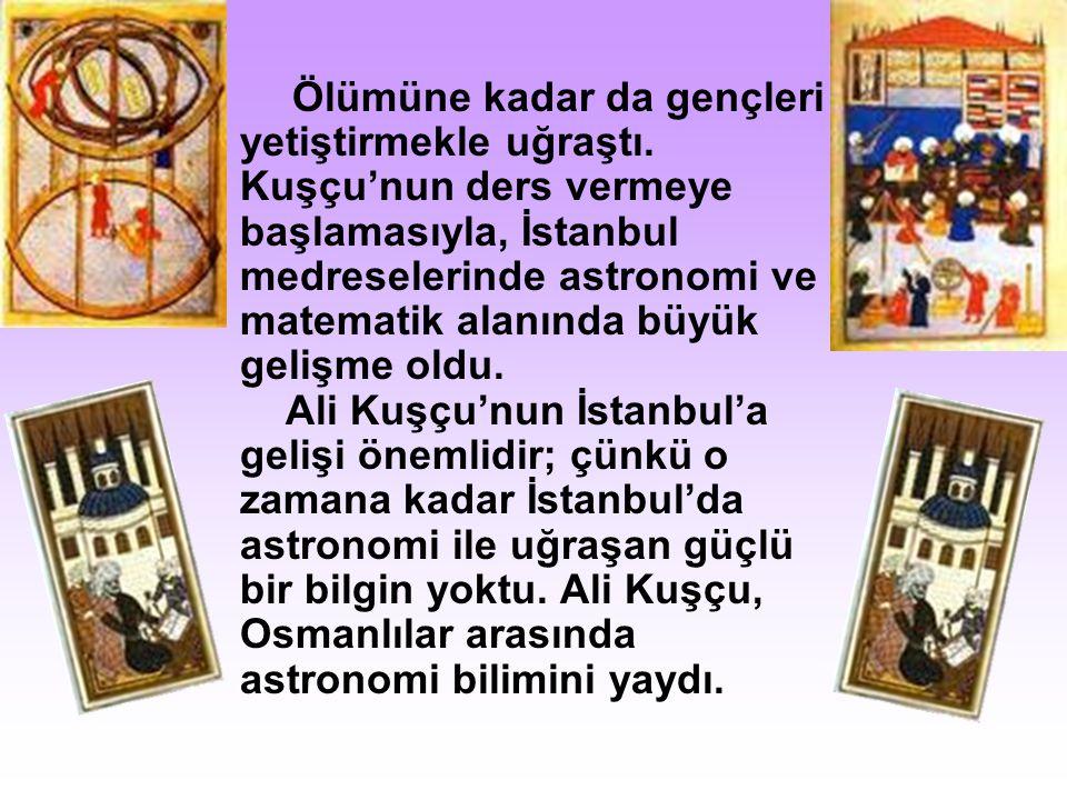 Ölümüne kadar da gençleri yetiştirmekle uğraştı. Kuşçu'nun ders vermeye başlamasıyla, İstanbul medreselerinde astronomi ve matematik alanında büyük ge
