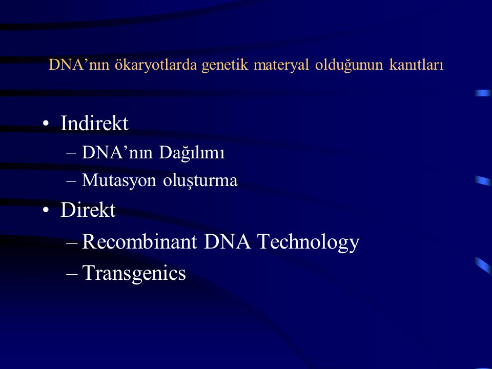 DNA'nın ökaryotlarda genetik materyal olduğunun kanıtları Indirekt –DNA'nın Dağılımı –Mutasyon oluşturma Direkt –Recombinant DNA Technology –Transgeni