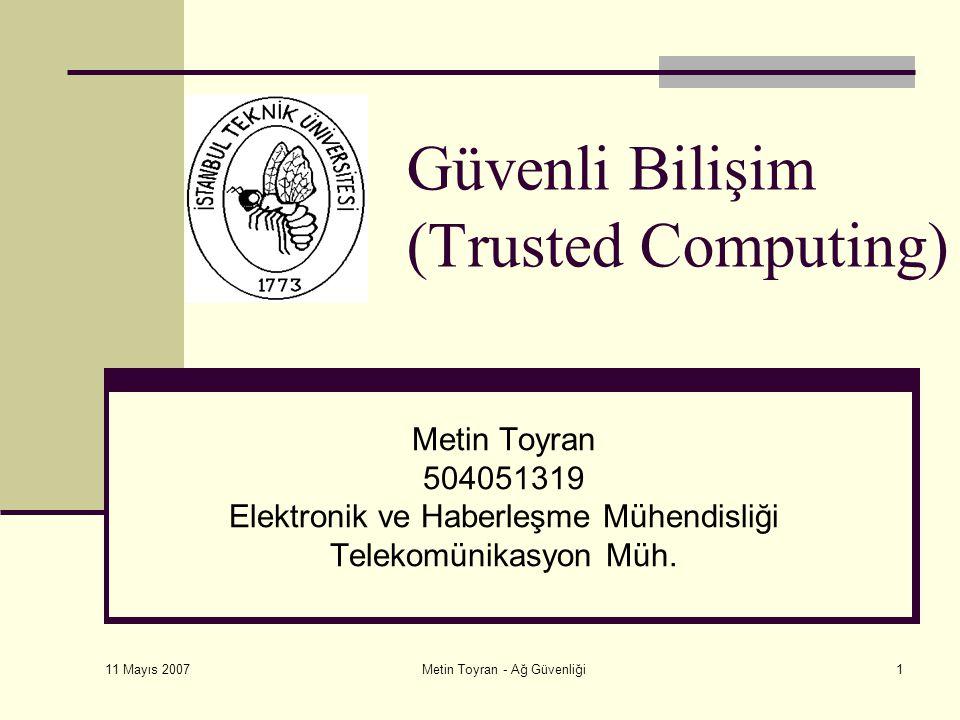 11 Mayıs 2007 Metin Toyran - Ağ Güvenliği1 Güvenli Bilişim (Trusted Computing) Metin Toyran 504051319 Elektronik ve Haberleşme Mühendisliği Telekomünikasyon Müh.