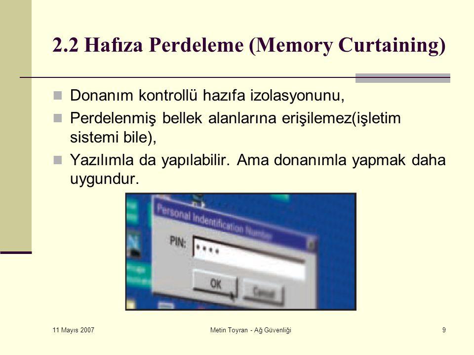 11 Mayıs 2007 Metin Toyran - Ağ Güvenliği9 2.2 Hafıza Perdeleme (Memory Curtaining) Donanım kontrollü hazıfa izolasyonunu, Perdelenmiş bellek alanlarına erişilemez(işletim sistemi bile), Yazılımla da yapılabilir.