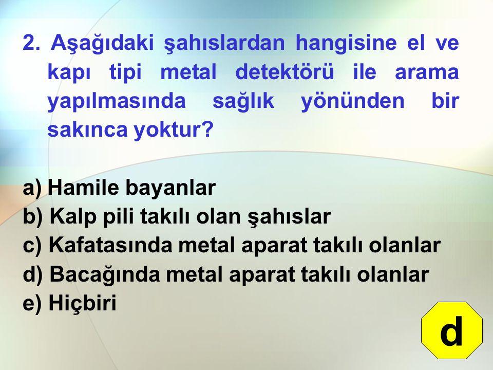 2. Aşağıdaki şahıslardan hangisine el ve kapı tipi metal detektörü ile arama yapılmasında sağlık yönünden bir sakınca yoktur? a)Hamile bayanlar b) Kal