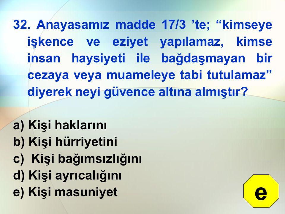 """32. Anayasamız madde 17/3 'te; """"kimseye işkence ve eziyet yapılamaz, kimse insan haysiyeti ile bağdaşmayan bir cezaya veya muameleye tabi tutulamaz"""" d"""