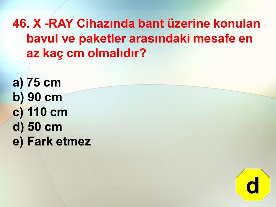 46. X -RAY Cihazında bant üzerine konulan bavul ve paketler arasındaki mesafe en az kaç cm olmalıdır? a)75 cm b) 90 cm c) 110 cm d) 50 cm e) Fark etme