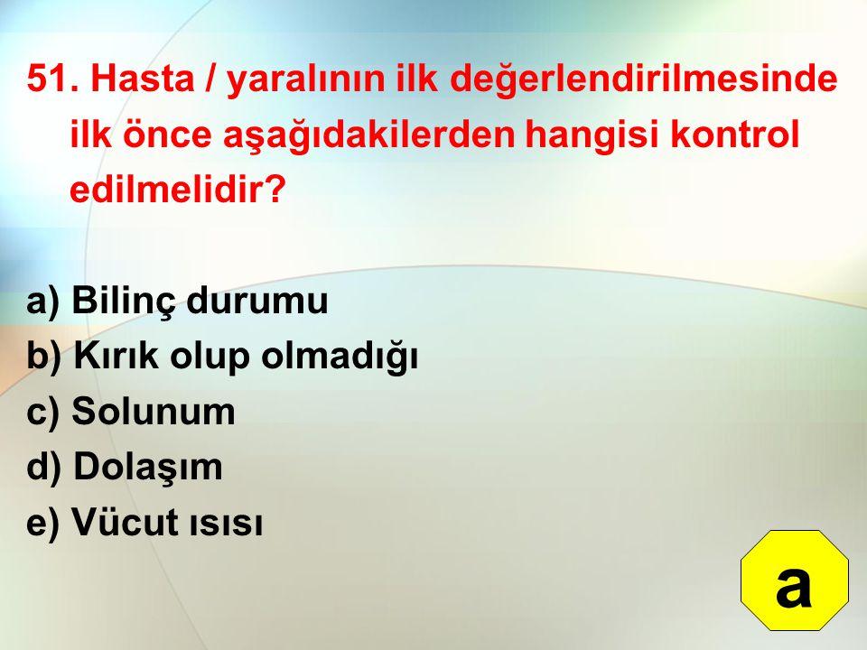51. Hasta / yaralının ilk değerlendirilmesinde ilk önce aşağıdakilerden hangisi kontrol edilmelidir? a) Bilinç durumu b) Kırık olup olmadığı c) Solunu