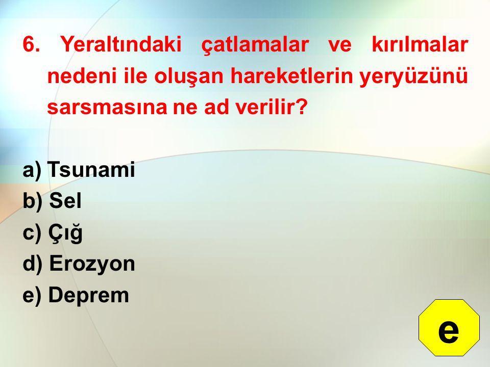 6. Yeraltındaki çatlamalar ve kırılmalar nedeni ile oluşan hareketlerin yeryüzünü sarsmasına ne ad verilir? a)Tsunami b) Sel c) Çığ d) Erozyon e) Depr