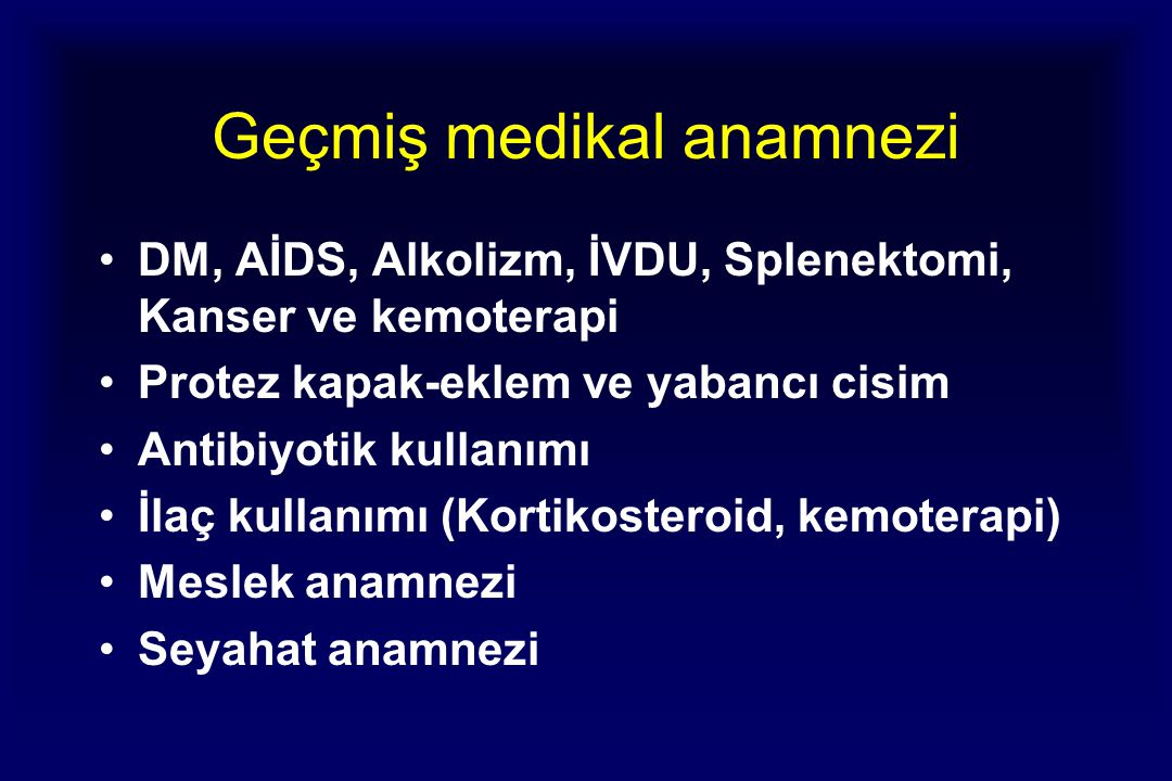 Geçmiş medikal anamnezi DM, AİDS, Alkolizm, İVDU, Splenektomi, Kanser ve kemoterapi Protez kapak-eklem ve yabancı cisim Antibiyotik kullanımı İlaç kullanımı (Kortikosteroid, kemoterapi) Meslek anamnezi Seyahat anamnezi