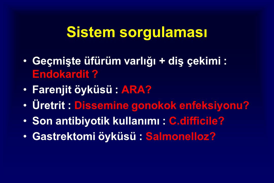 Sistem sorgulaması Geçmişte üfürüm varlığı + diş çekimi : Endokardit .