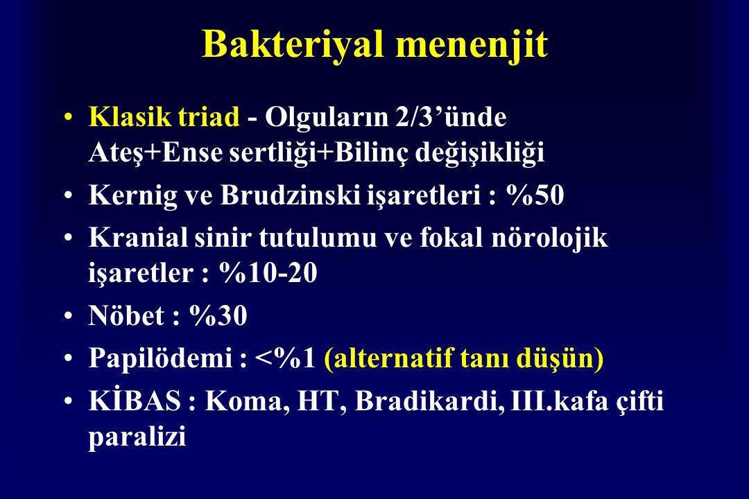 Bakteriyal menenjit Klasik triad - Olguların 2/3'ünde Ateş+Ense sertliği+Bilinç değişikliği Kernig ve Brudzinski işaretleri : %50 Kranial sinir tutulumu ve fokal nörolojik işaretler : %10-20 Nöbet : %30 Papilödemi : <%1 (alternatif tanı düşün) KİBAS : Koma, HT, Bradikardi, III.kafa çifti paralizi