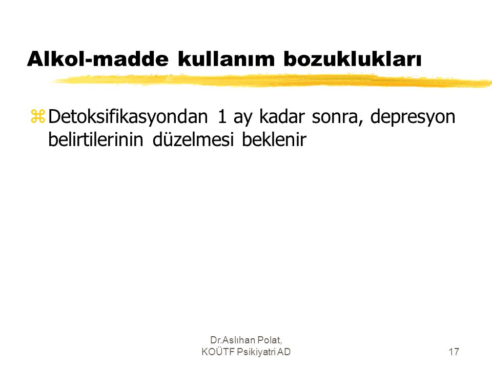 Dr.Aslıhan Polat, KOÜTF Psikiyatri AD17 Alkol-madde kullanım bozuklukları zDetoksifikasyondan 1 ay kadar sonra, depresyon belirtilerinin düzelmesi bek