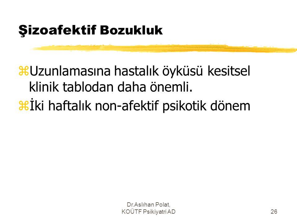 Dr.Aslıhan Polat, KOÜTF Psikiyatri AD26 Şizoafektif Bozukluk zUzunlamasına hastalık öyküsü kesitsel klinik tablodan daha önemli. zİki haftalık non-afe