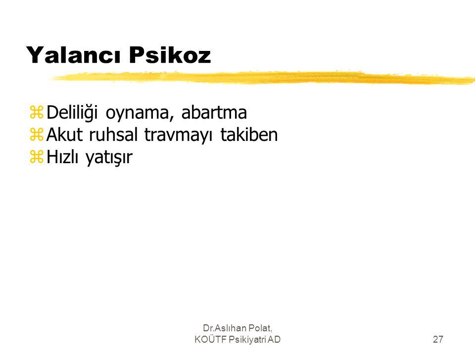 Dr.Aslıhan Polat, KOÜTF Psikiyatri AD27 Yalancı Psikoz zDeliliği oynama, abartma zAkut ruhsal travmayı takiben zHızlı yatışır