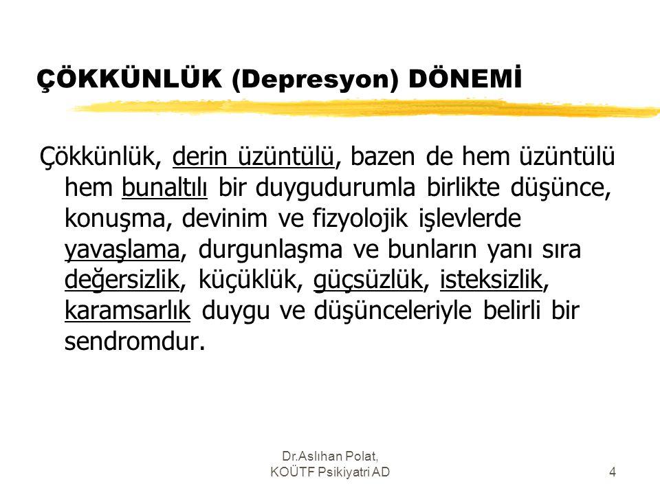 Dr.Aslıhan Polat, KOÜTF Psikiyatri AD4 ÇÖKKÜNLÜK (Depresyon) DÖNEMİ Çökkünlük, derin üzüntülü, bazen de hem üzüntülü hem bunaltılı bir duygudurumla bi