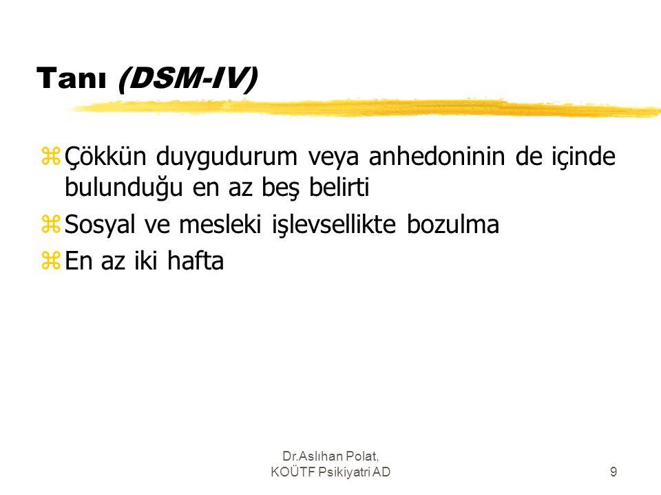 Dr.Aslıhan Polat, KOÜTF Psikiyatri AD9 Tanı (DSM-IV) zÇökkün duygudurum veya anhedoninin de içinde bulunduğu en az beş belirti zSosyal ve mesleki işle