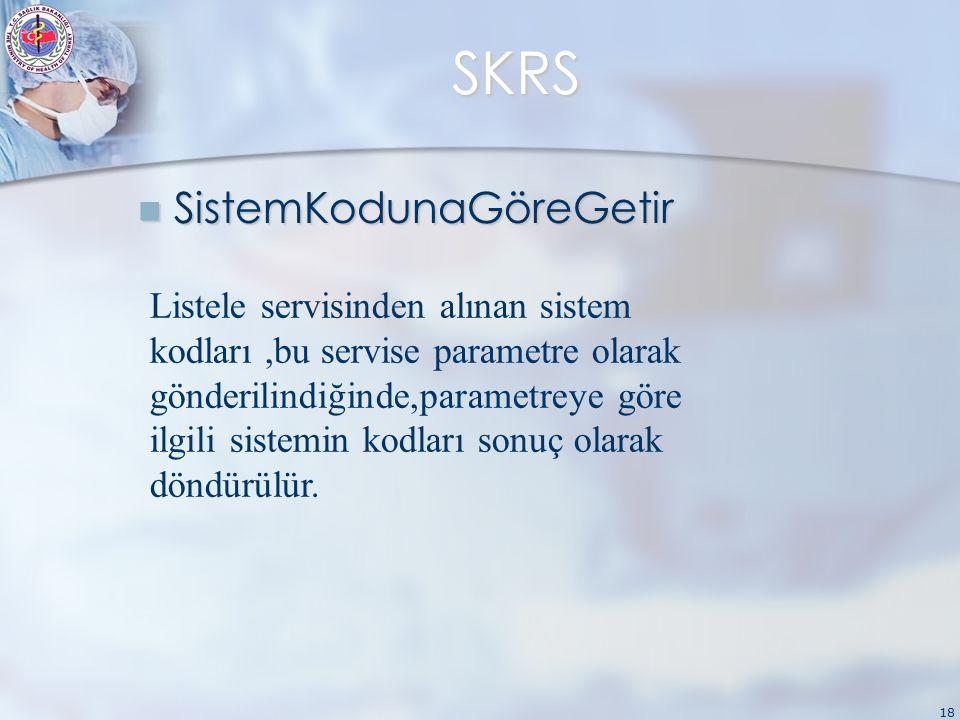 18 SKRS SistemKodunaGöreGetir SistemKodunaGöreGetir Listele servisinden alınan sistem kodları,bu servise parametre olarak gönderilindiğinde,parametreye göre ilgili sistemin kodları sonuç olarak döndürülür.
