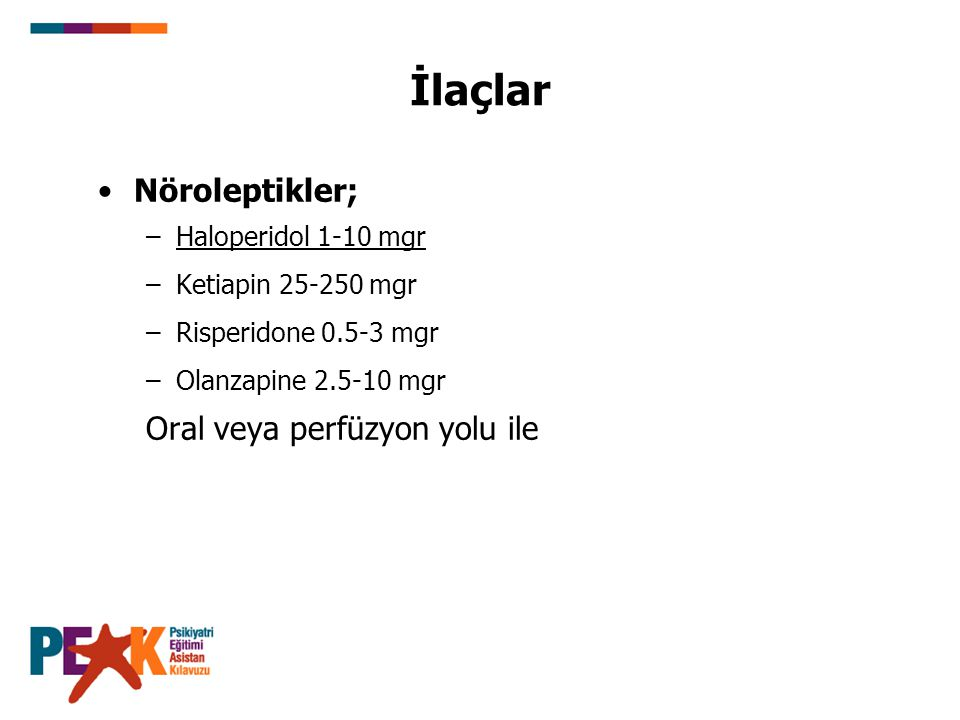 İlaçlar Nöroleptikler; –Haloperidol 1-10 mgr –Ketiapin 25-250 mgr –Risperidone 0.5-3 mgr –Olanzapine 2.5-10 mgr Oral veya perfüzyon yolu ile